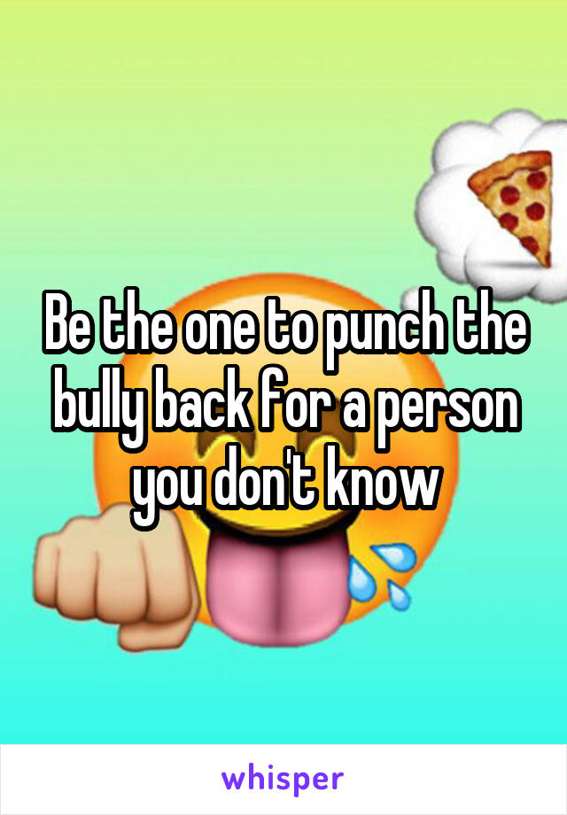 Be the one to punch the bully back for a person you don't know