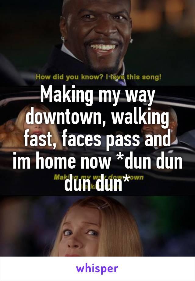 Making my way downtown, walking fast, faces pass and im home now *dun dun dun dun*