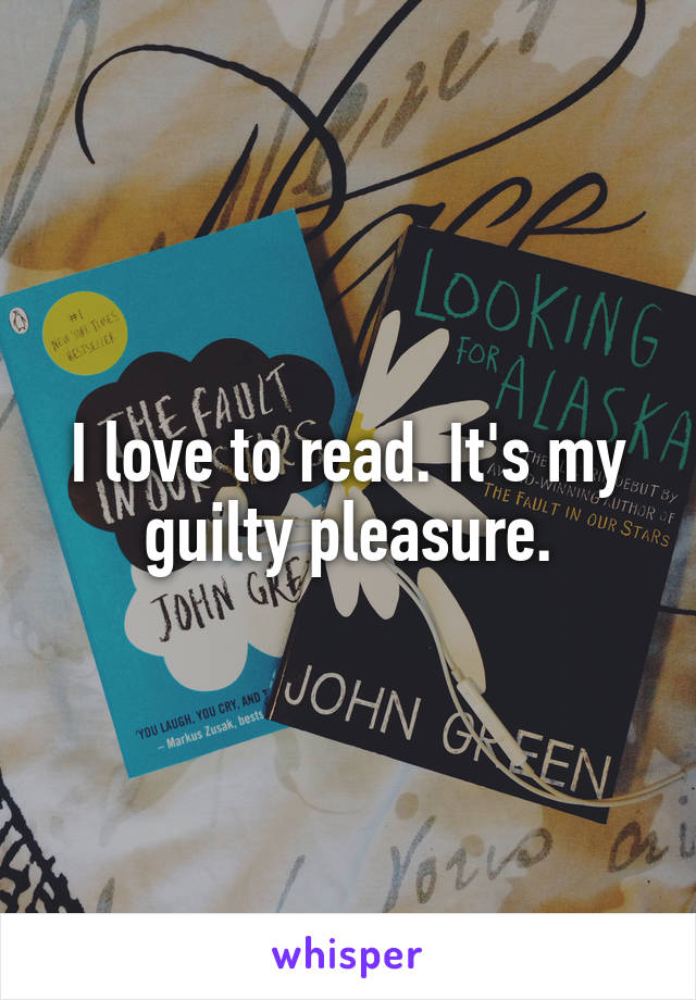 I love to read. It's my guilty pleasure.