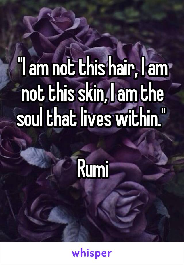 """I am not this hair, I am not this skin, I am the soul that lives within.""   Rumi"