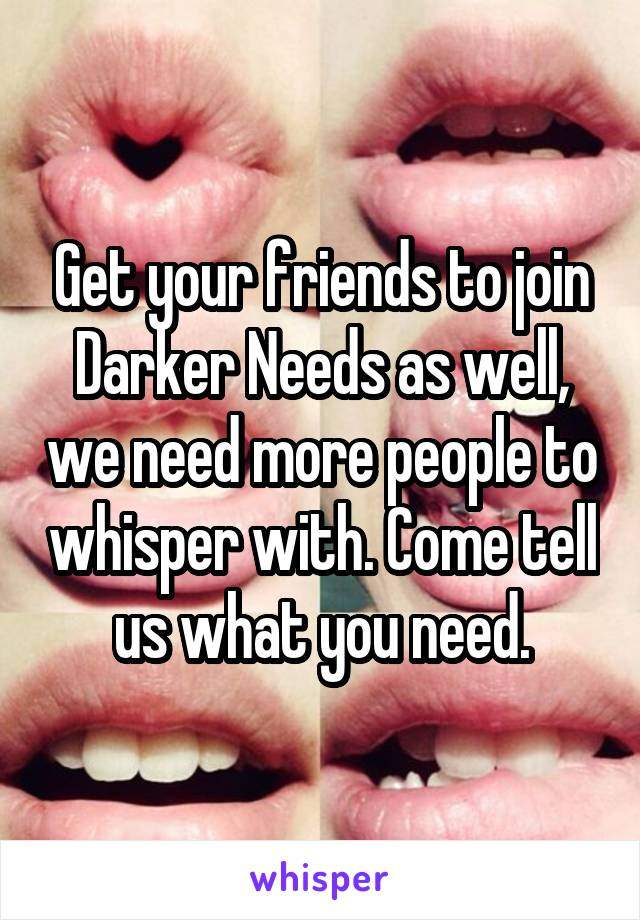 Get your friends to join Darker Needs as well, we need more people to whisper with. Come tell us what you need.