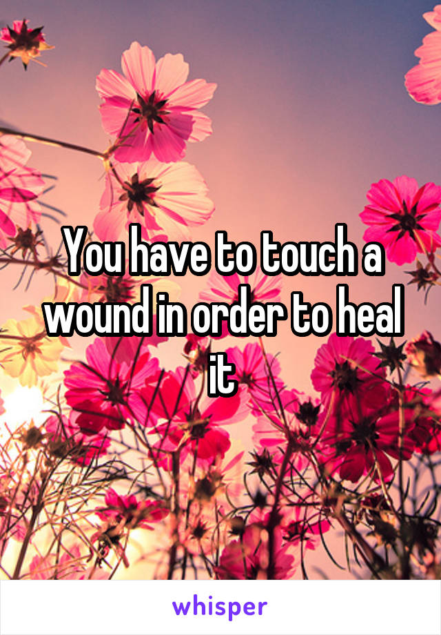 You have to touch a wound in order to heal it