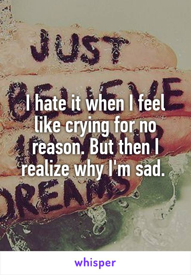 I hate it when I feel like crying for no reason. But then I realize why I'm sad.