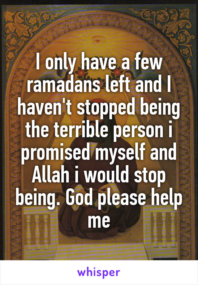 I only have a few ramadans left and I haven't stopped being the terrible person i promised myself and Allah i would stop being. God please help me