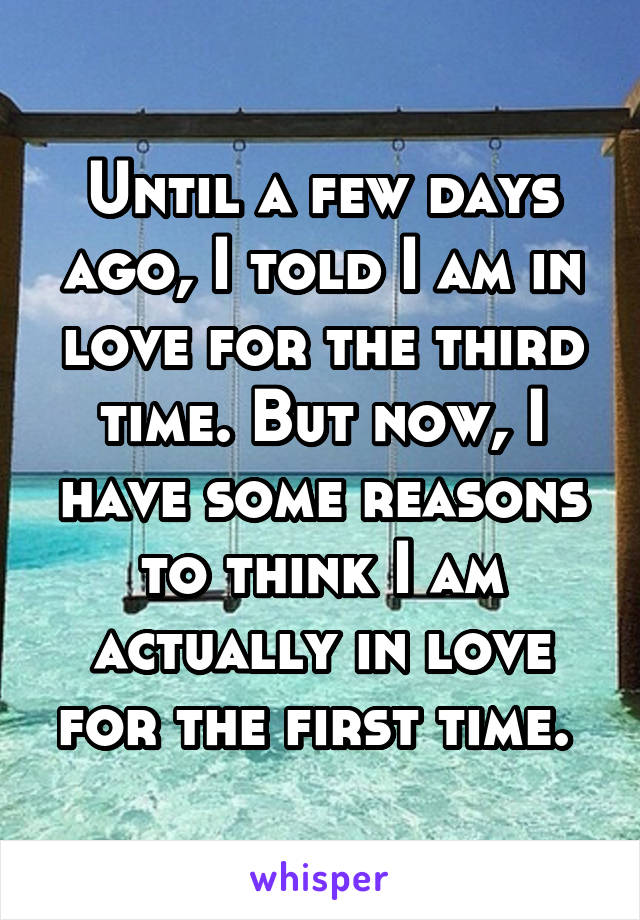 Until a few days ago, I told I am in love for the third time. But now, I have some reasons to think I am actually in love for the first time.