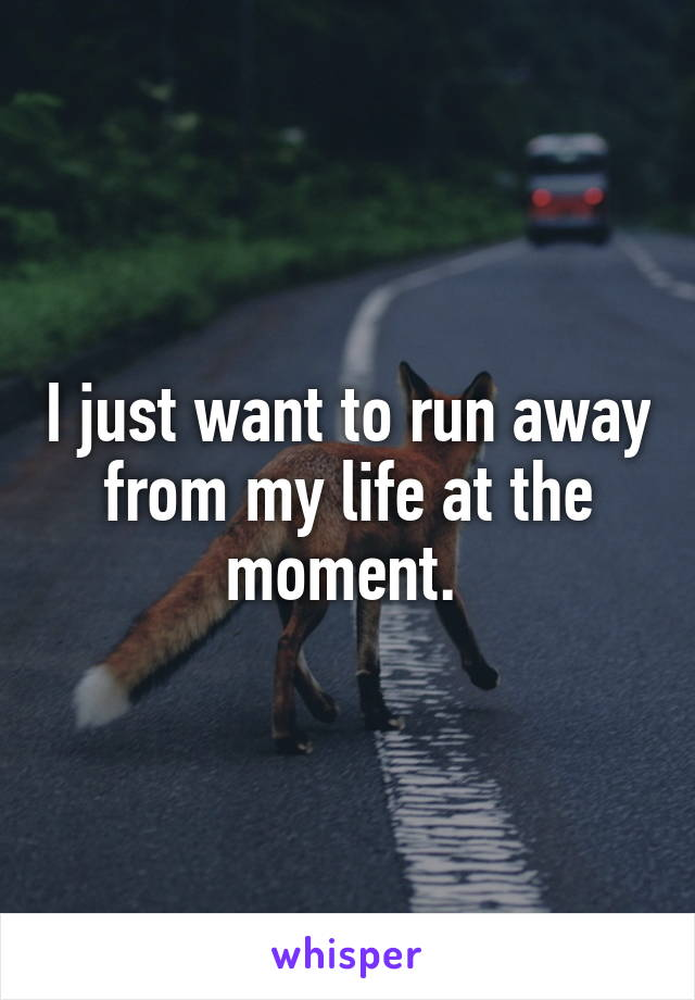 I just want to run away from my life at the moment.