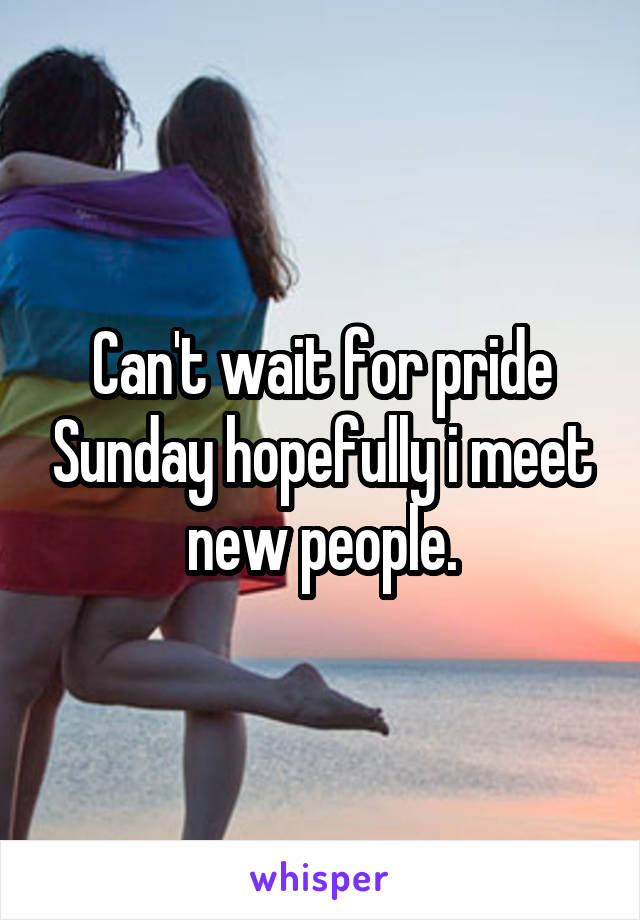 Can't wait for pride Sunday hopefully i meet new people.