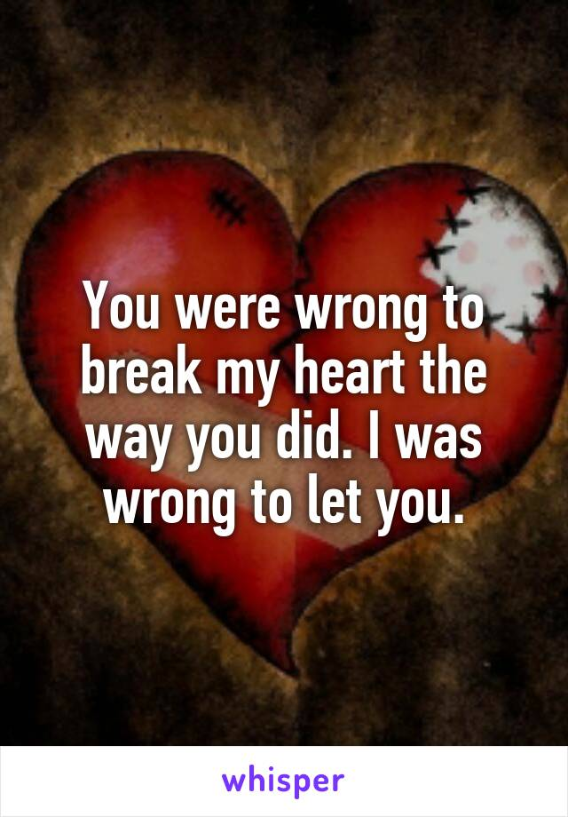 You were wrong to break my heart the way you did. I was wrong to let you.