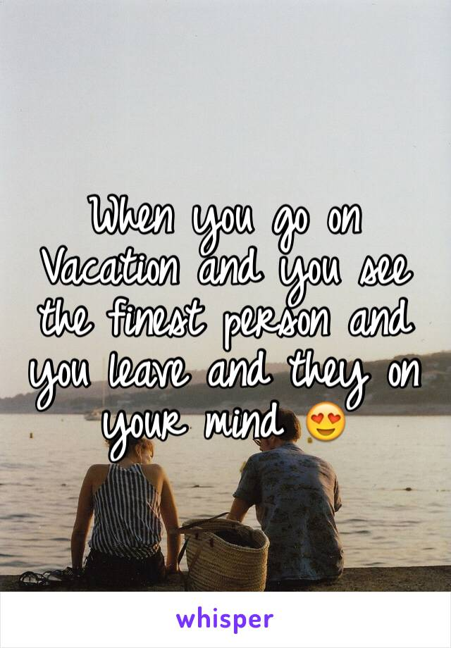 When you go on Vacation and you see the finest person and you leave and they on your mind 😍