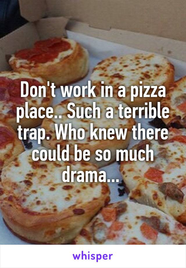 Don't work in a pizza place.. Such a terrible trap. Who knew there could be so much drama...