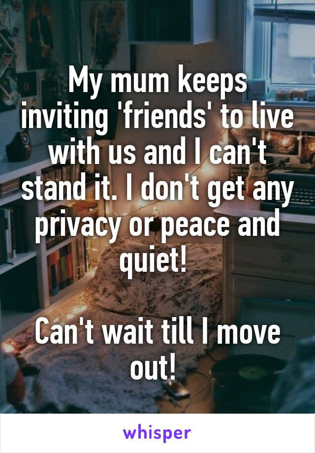 My mum keeps inviting 'friends' to live with us and I can't stand it. I don't get any privacy or peace and quiet!   Can't wait till I move out!