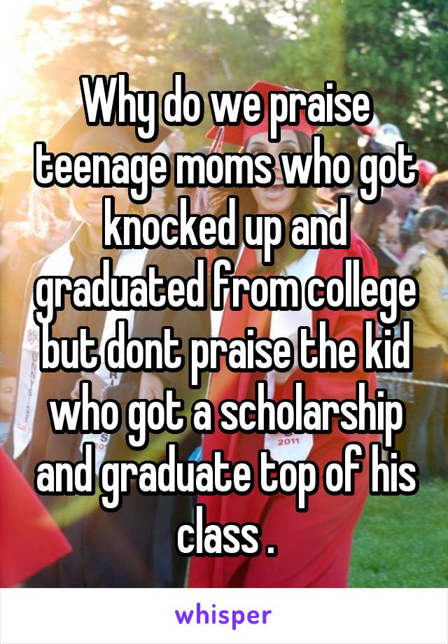 Why do we praise teenage moms who got knocked up and graduated from college but dont praise the kid who got a scholarship and graduate top of his class .