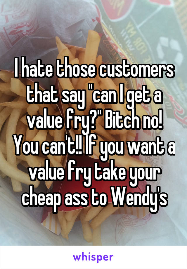 """I hate those customers that say """"can I get a value fry?"""" Bitch no! You can't!! If you want a value fry take your cheap ass to Wendy's"""