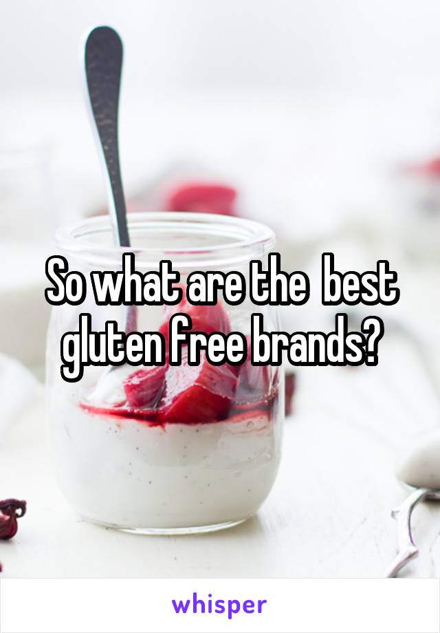 So what are the  best gluten free brands?