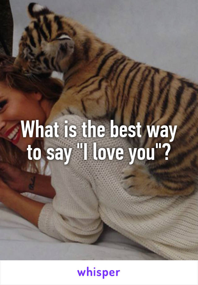 "What is the best way to say ""I love you""?"