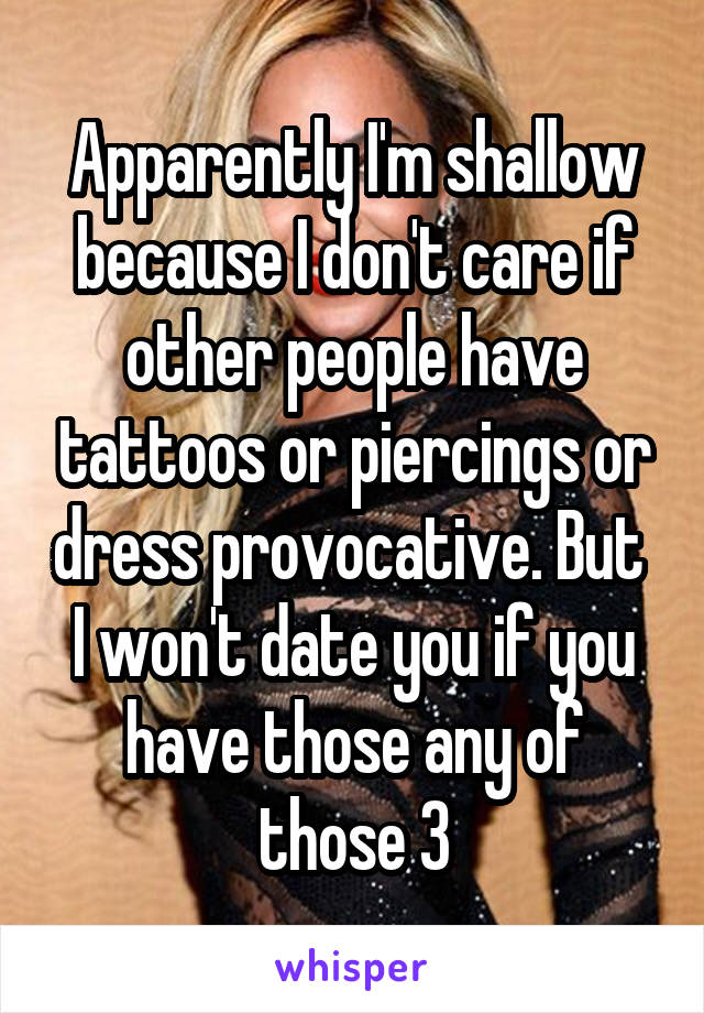 Apparently I'm shallow because I don't care if other people have tattoos or piercings or dress provocative. But  I won't date you if you have those any of those 3