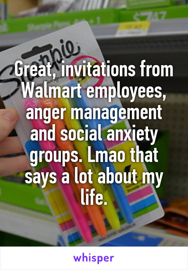 Great, invitations from Walmart employees, anger management and social anxiety groups. Lmao that says a lot about my life.