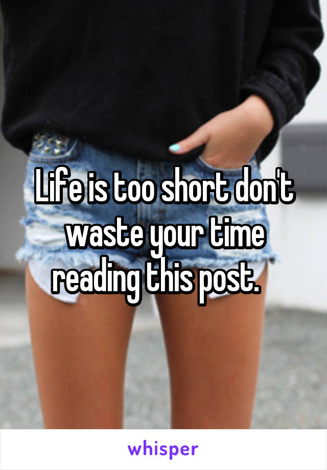 Life is too short don't waste your time reading this post.