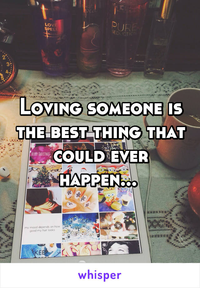 Loving someone is the best thing that could ever happen...