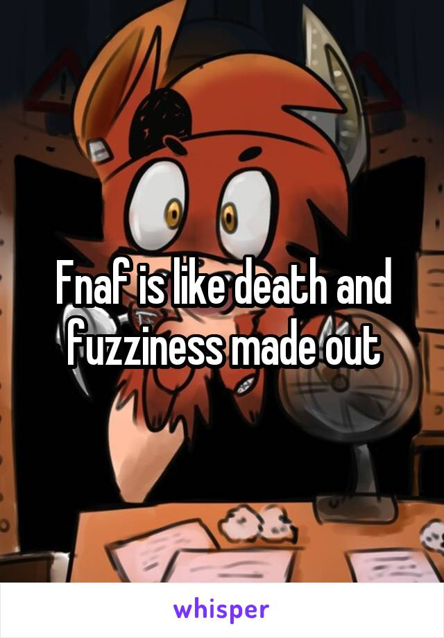 Fnaf is like death and fuzziness made out