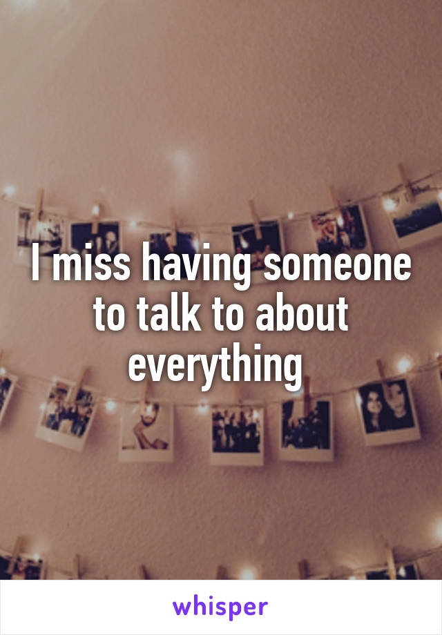 I miss having someone to talk to about everything
