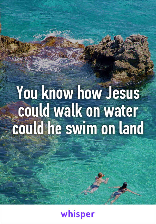 You know how Jesus could walk on water could he swim on land