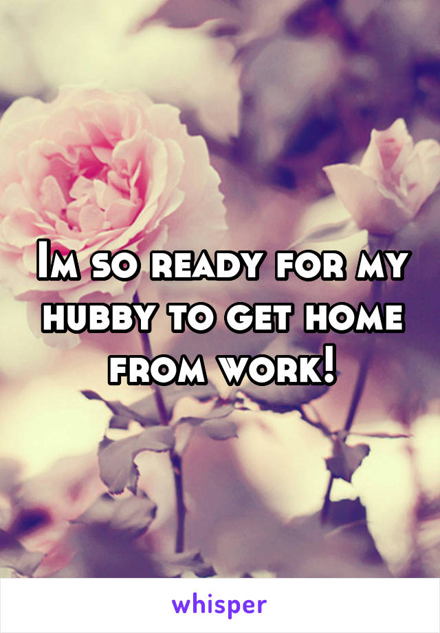 Im so ready for my hubby to get home from work!