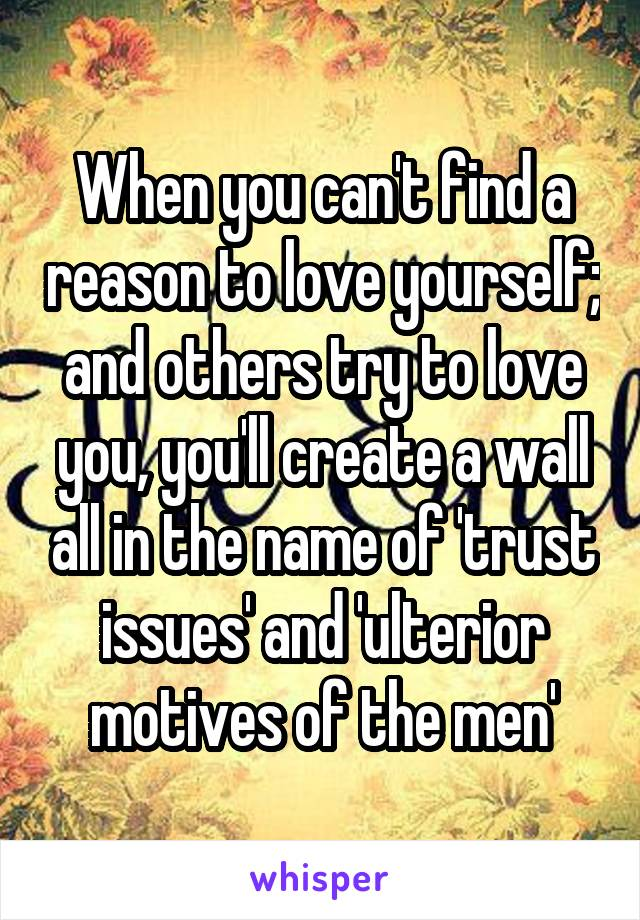When you can't find a reason to love yourself; and others try to love you, you'll create a wall all in the name of 'trust issues' and 'ulterior motives of the men'