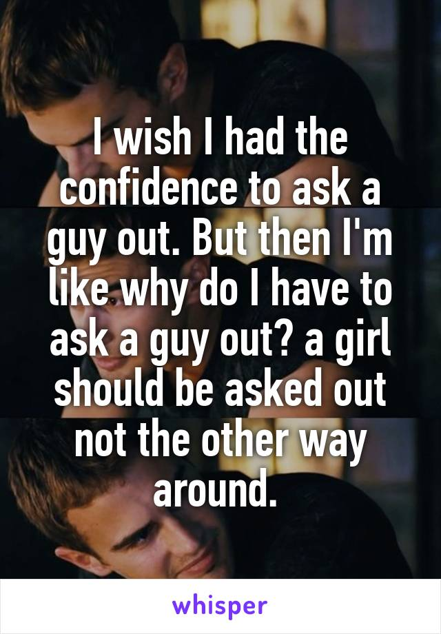 I wish I had the confidence to ask a guy out. But then I'm like why do I have to ask a guy out? a girl should be asked out not the other way around.