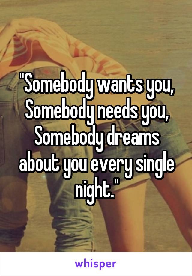 """""""Somebody wants you, Somebody needs you, Somebody dreams about you every single night."""""""