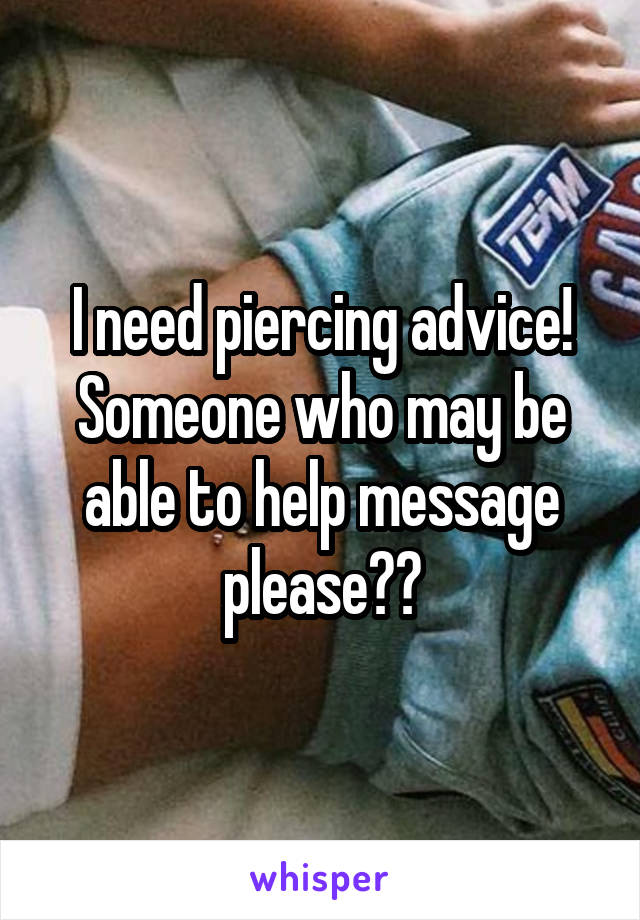 I need piercing advice! Someone who may be able to help message please??