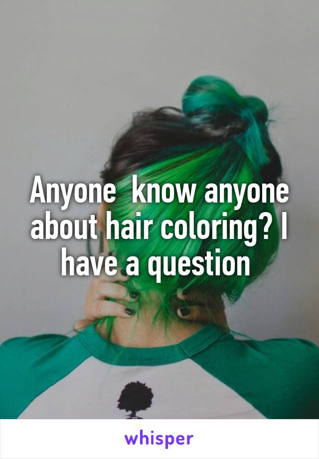 Anyone  know anyone about hair coloring? I have a question