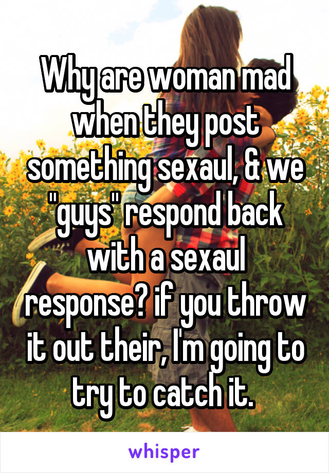 "Why are woman mad when they post something sexaul, & we ""guys"" respond back with a sexaul response? if you throw it out their, I'm going to try to catch it."