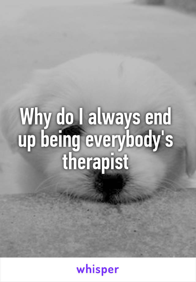 Why do I always end  up being everybody's  therapist