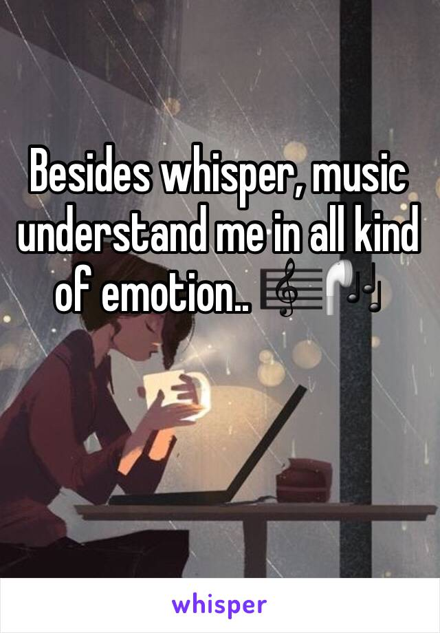 Besides whisper, music understand me in all kind of emotion.. 🎼🎧