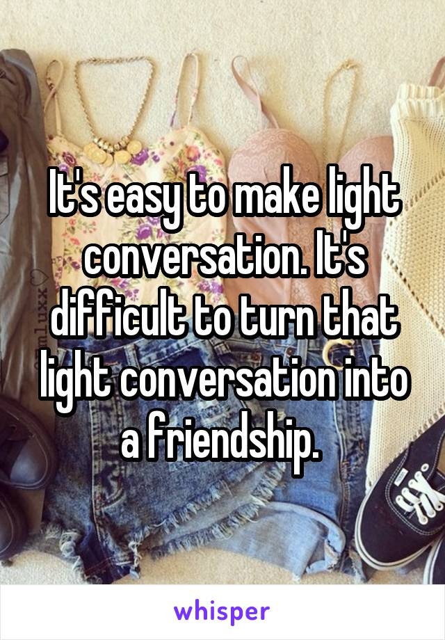 It's easy to make light conversation. It's difficult to turn that light conversation into a friendship.