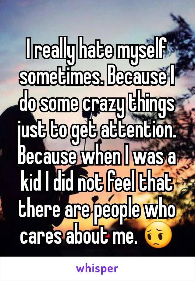I really hate myself sometimes. Because I do some crazy things just to get attention. Because when I was a kid I did not feel that there are people who cares about me. 😔