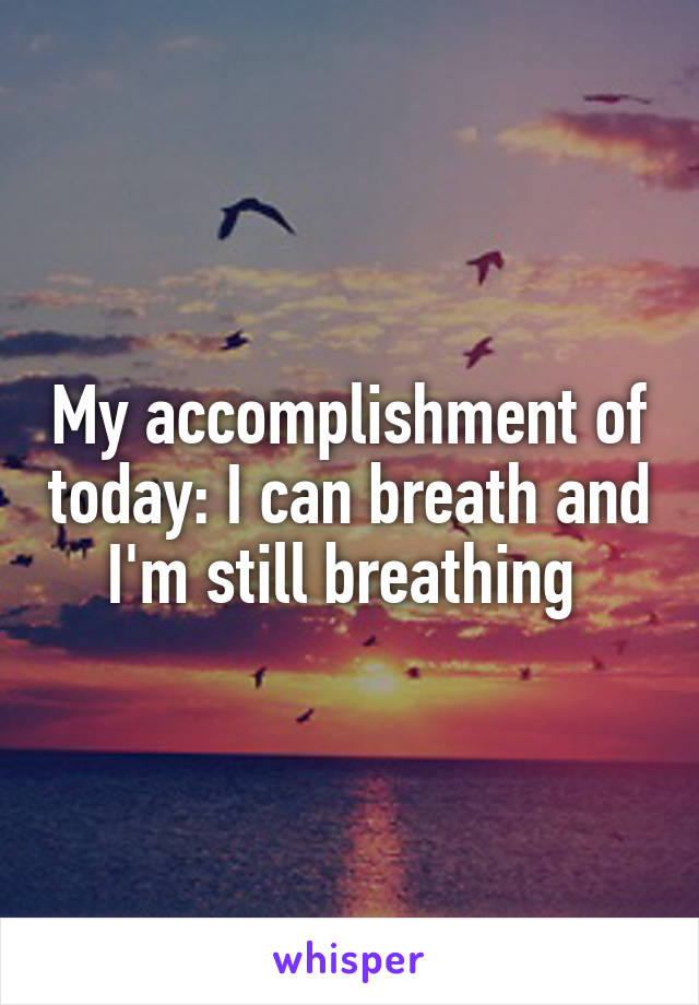 My accomplishment of today: I can breath and I'm still breathing