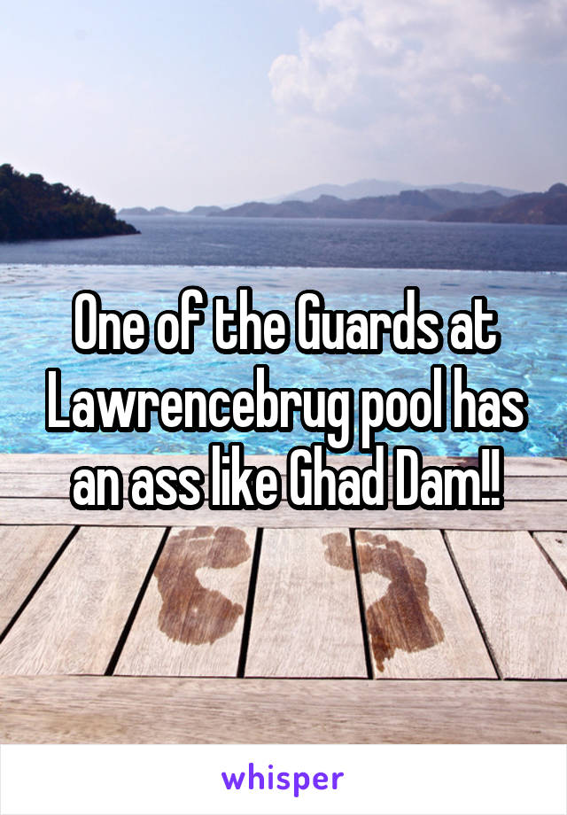 One of the Guards at Lawrencebrug pool has an ass like Ghad Dam!!