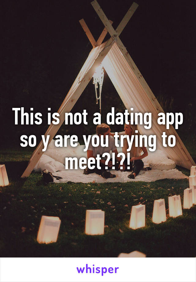 This is not a dating app so y are you trying to meet?!?!