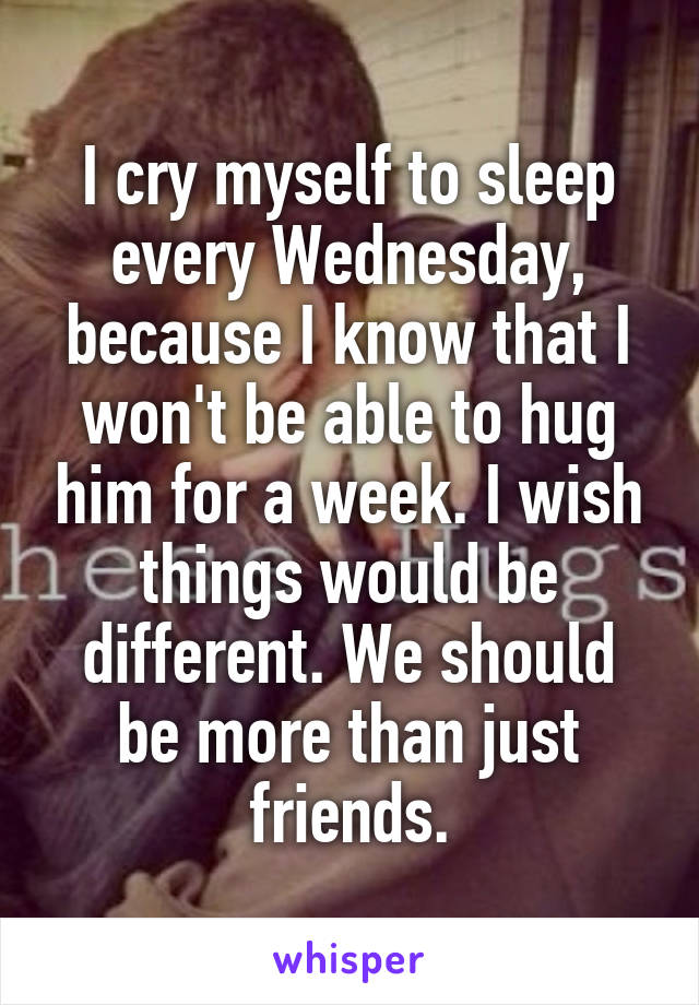 I cry myself to sleep every Wednesday, because I know that I won't be able to hug him for a week. I wish things would be different. We should be more than just friends.