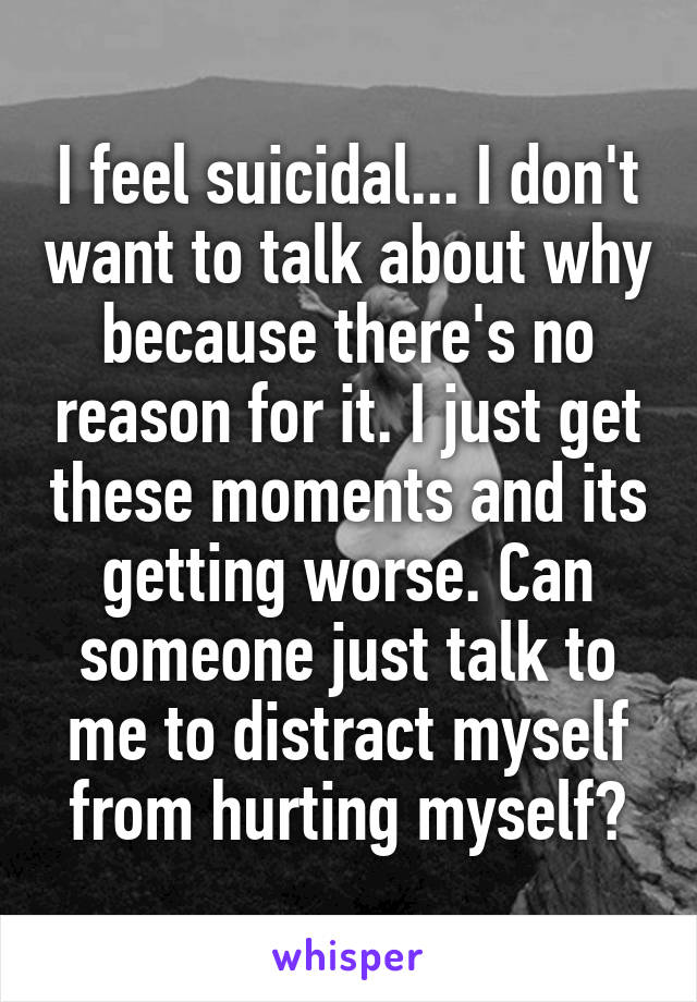 I feel suicidal... I don't want to talk about why because there's no reason for it. I just get these moments and its getting worse. Can someone just talk to me to distract myself from hurting myself?