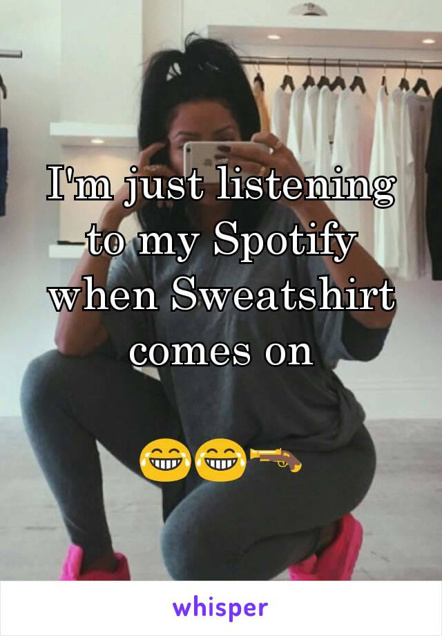 I'm just listening to my Spotify when Sweatshirt comes on  😂😂🔫