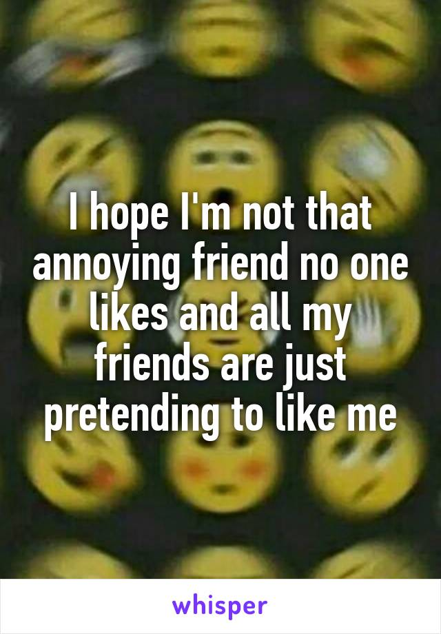 I hope I'm not that annoying friend no one likes and all my friends are just pretending to like me