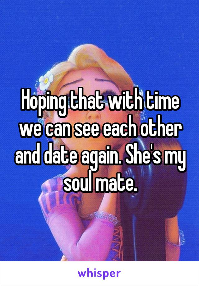Hoping that with time we can see each other and date again. She's my soul mate.