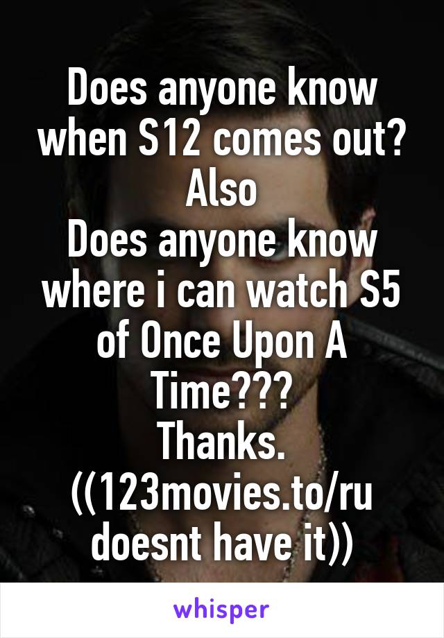 Does anyone know when S12 comes out? Also Does anyone know where i can watch S5 of Once Upon A Time??? Thanks. ((123movies.to/ru doesnt have it))