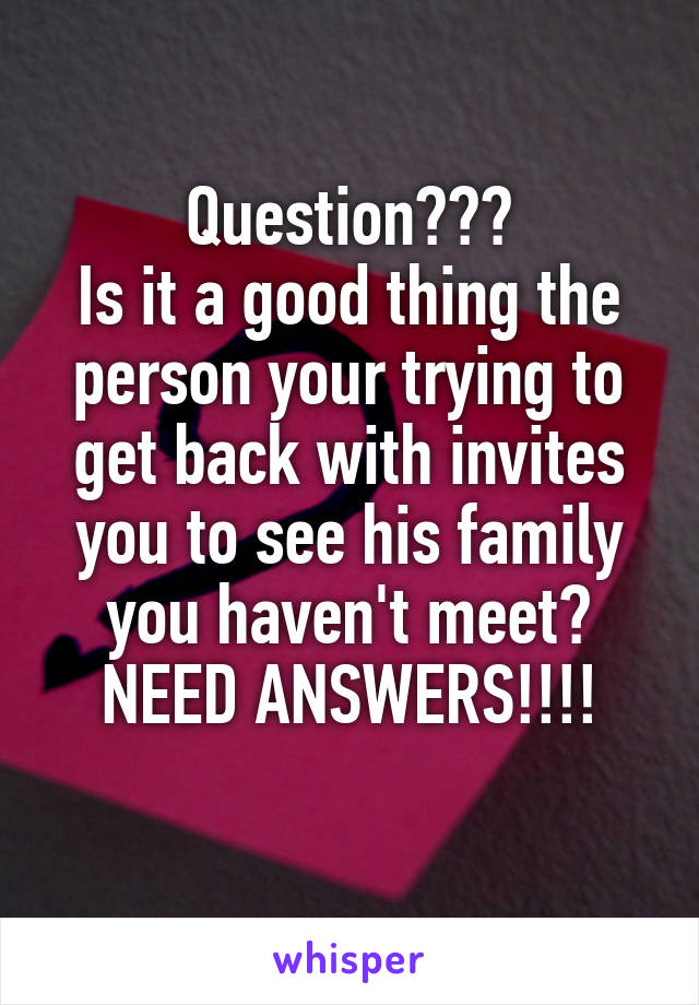 Question??? Is it a good thing the person your trying to get back with invites you to see his family you haven't meet? NEED ANSWERS!!!!