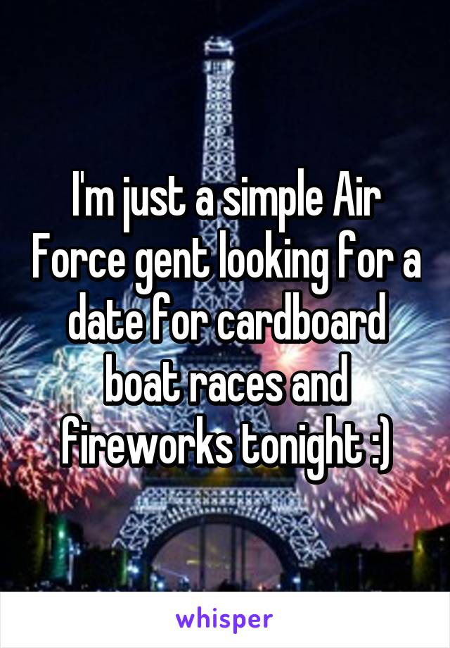 I'm just a simple Air Force gent looking for a date for cardboard boat races and fireworks tonight :)