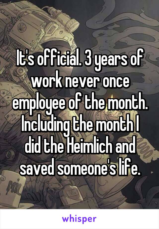 It's official. 3 years of work never once employee of the month. Including the month I did the Heimlich and saved someone's life.