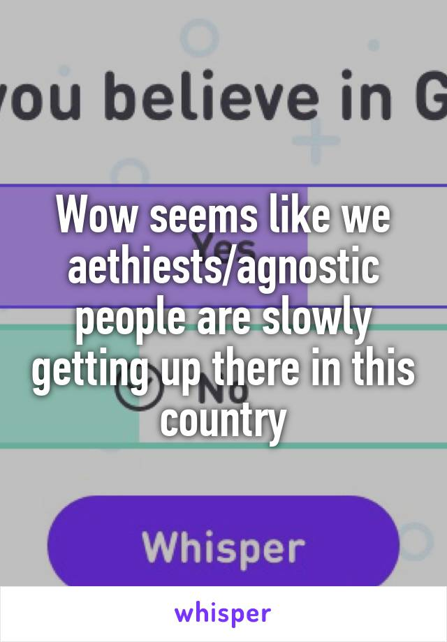 Wow seems like we aethiests/agnostic people are slowly getting up there in this country